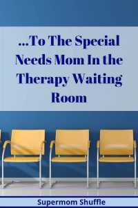 "yellow chairs in a blue walled waiting room with the caption ""To The Special Needs Mom in The Therapy Waiting Room"""