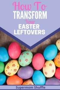 "Colorful easter eggs on a wooden table with title of ""How to Transform Your Easter Leftovers"""